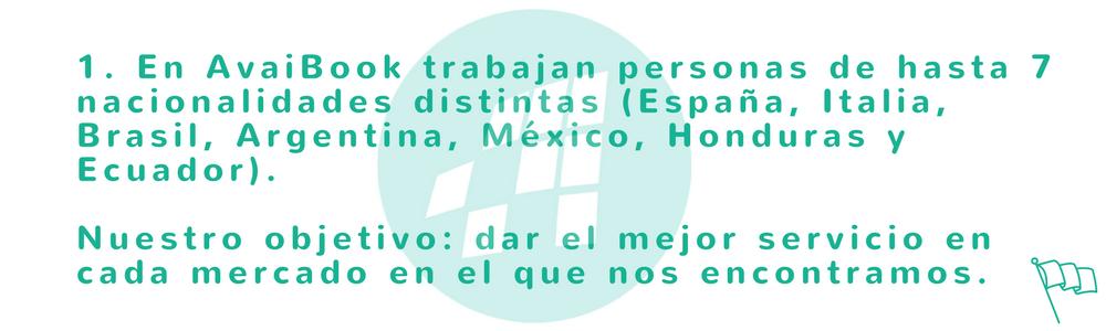 En AvaiBook trabajan personas de hasta 7 nacionalidades distintas (España, Italia, Brasil, Argentina, México, Honduras y Ecuador). Nuestro objetivo: dar el mejor servicio en cada mercado en el que nos encontramos.